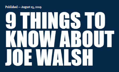 Nine Things to Know About Joe Walsh by Carrie Levine of PublicIntegrity (25 Aug 2019)